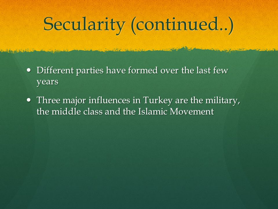 Secularity (continued..) Different parties have formed over the last few years Different parties have formed over the last few years Three major influences in Turkey are the military, the middle class and the Islamic Movement Three major influences in Turkey are the military, the middle class and the Islamic Movement