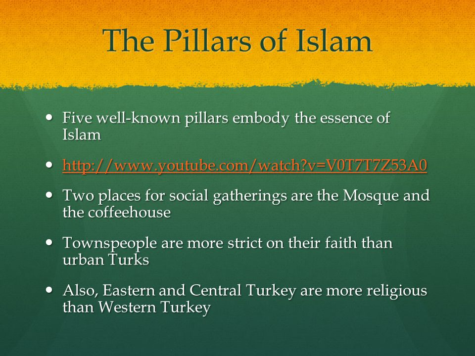 The Pillars of Islam Five well-known pillars embody the essence of Islam Five well-known pillars embody the essence of Islam http://www.youtube.com/watch v=V0T7T7Z53A0 http://www.youtube.com/watch v=V0T7T7Z53A0 http://www.youtube.com/watch v=V0T7T7Z53A0 Two places for social gatherings are the Mosque and the coffeehouse Two places for social gatherings are the Mosque and the coffeehouse Townspeople are more strict on their faith than urban Turks Townspeople are more strict on their faith than urban Turks Also, Eastern and Central Turkey are more religious than Western Turkey Also, Eastern and Central Turkey are more religious than Western Turkey