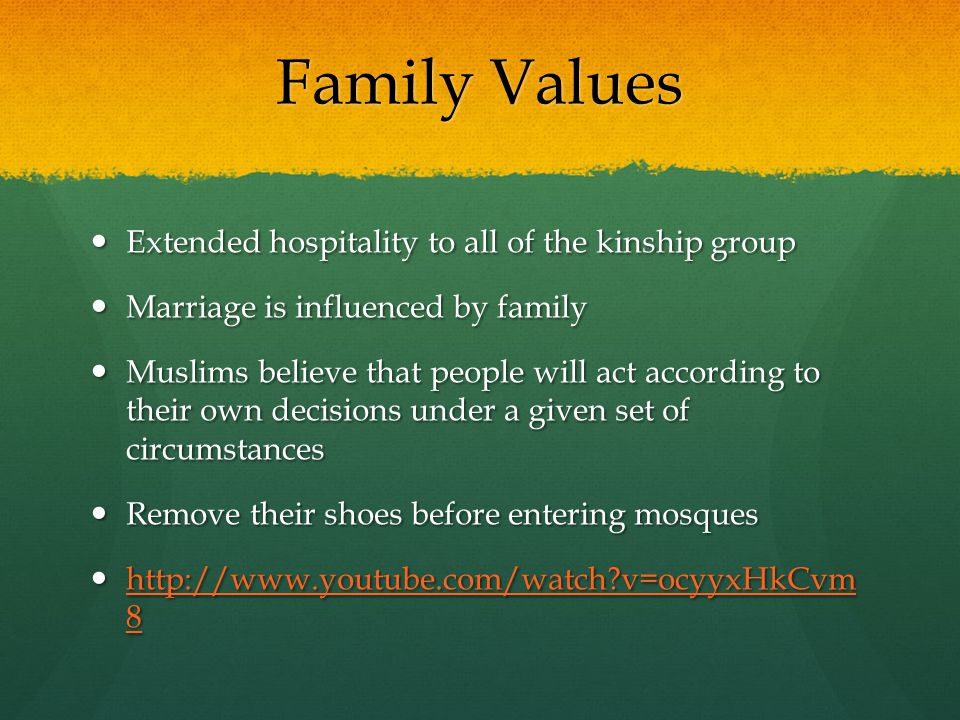 Family Values Extended hospitality to all of the kinship group Extended hospitality to all of the kinship group Marriage is influenced by family Marriage is influenced by family Muslims believe that people will act according to their own decisions under a given set of circumstances Muslims believe that people will act according to their own decisions under a given set of circumstances Remove their shoes before entering mosques Remove their shoes before entering mosques http://www.youtube.com/watch v=ocyyxHkCvm 8 http://www.youtube.com/watch v=ocyyxHkCvm 8 http://www.youtube.com/watch v=ocyyxHkCvm 8 http://www.youtube.com/watch v=ocyyxHkCvm 8