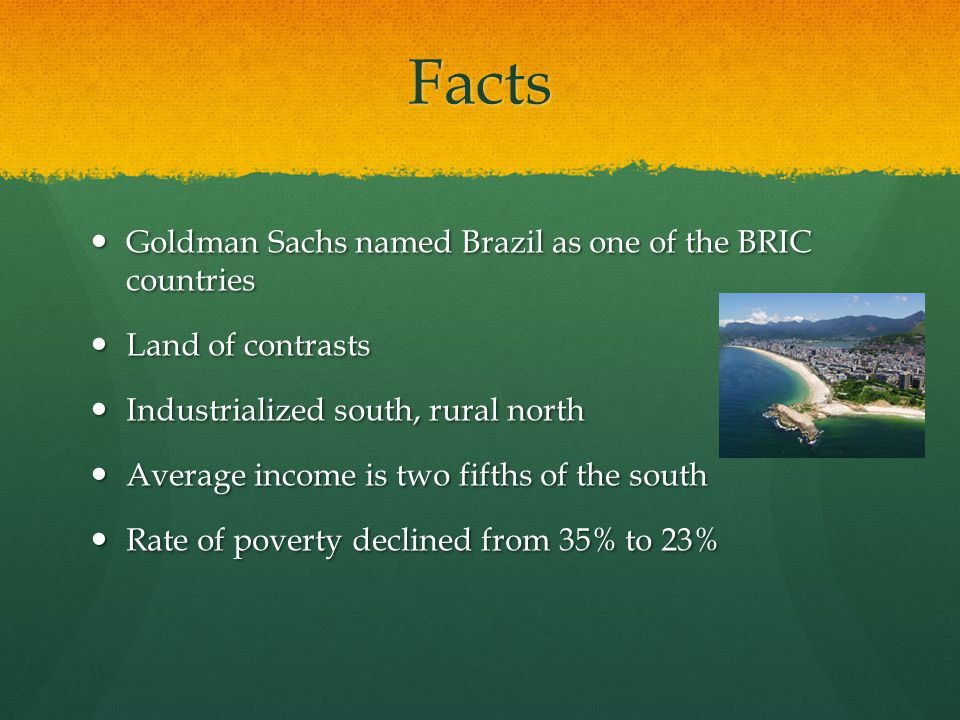 Facts Goldman Sachs named Brazil as one of the BRIC countries Goldman Sachs named Brazil as one of the BRIC countries Land of contrasts Land of contra