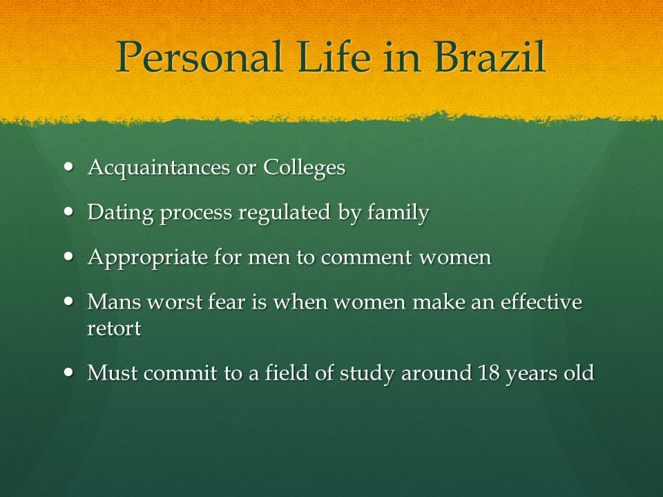 Personal Life in Brazil Acquaintances or Colleges Acquaintances or Colleges Dating process regulated by family Dating process regulated by family Appropriate for men to comment women Appropriate for men to comment women Mans worst fear is when women make an effective retort Mans worst fear is when women make an effective retort Must commit to a field of study around 18 years old Must commit to a field of study around 18 years old