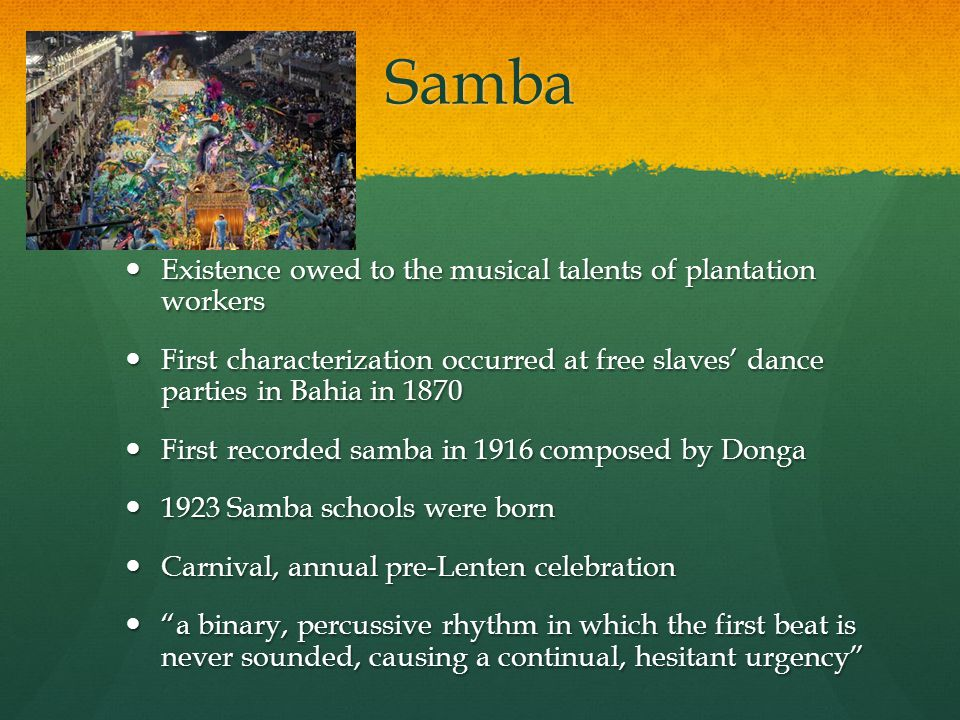 Samba Existence owed to the musical talents of plantation workers Existence owed to the musical talents of plantation workers First characterization occurred at free slaves' dance parties in Bahia in 1870 First characterization occurred at free slaves' dance parties in Bahia in 1870 First recorded samba in 1916 composed by Donga First recorded samba in 1916 composed by Donga 1923 Samba schools were born 1923 Samba schools were born Carnival, annual pre-Lenten celebration Carnival, annual pre-Lenten celebration a binary, percussive rhythm in which the first beat is never sounded, causing a continual, hesitant urgency a binary, percussive rhythm in which the first beat is never sounded, causing a continual, hesitant urgency