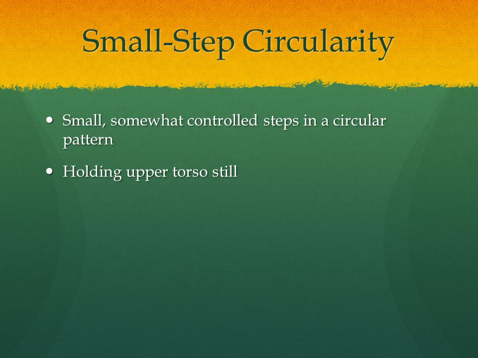 Small-Step Circularity Small, somewhat controlled steps in a circular pattern Small, somewhat controlled steps in a circular pattern Holding upper torso still Holding upper torso still