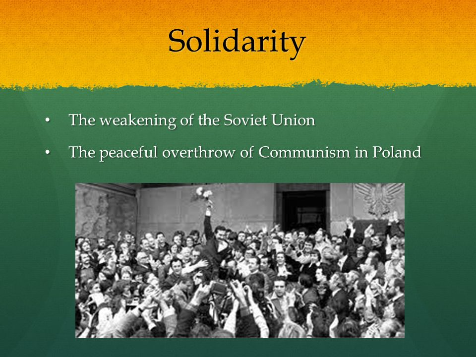 Solidarity The weakening of the Soviet Union The weakening of the Soviet Union The peaceful overthrow of Communism in Poland The peaceful overthrow of