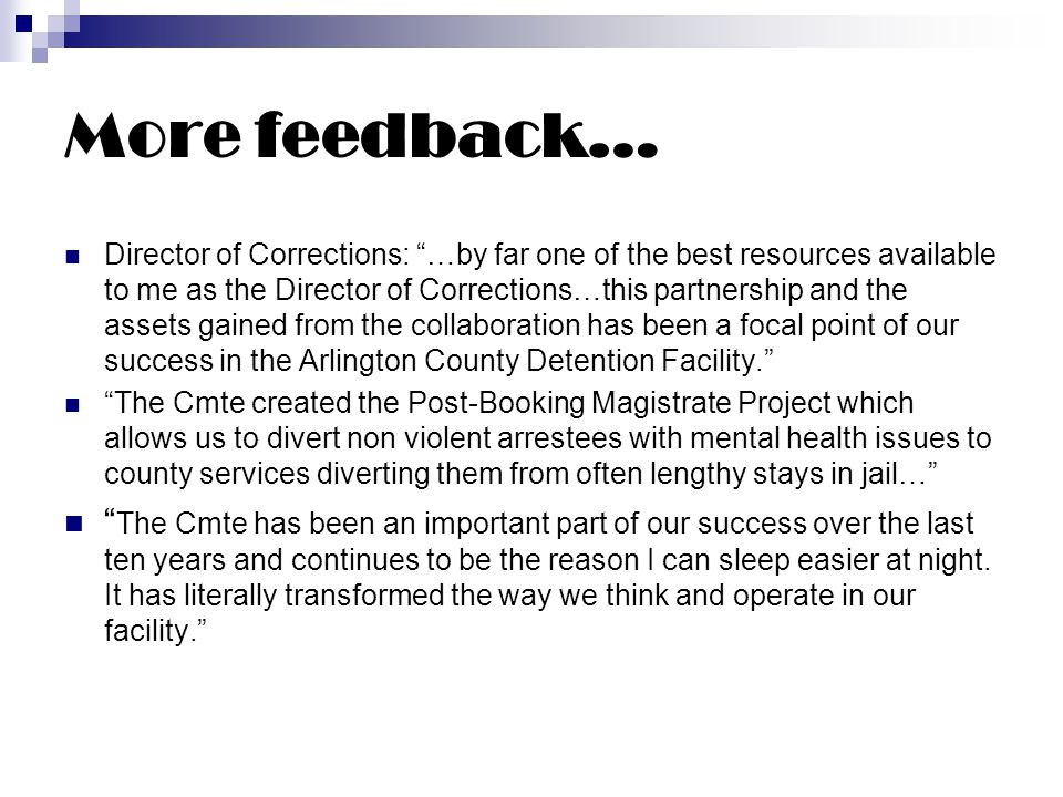 More feedback… Director of Corrections: …by far one of the best resources available to me as the Director of Corrections…this partnership and the assets gained from the collaboration has been a focal point of our success in the Arlington County Detention Facility. The Cmte created the Post-Booking Magistrate Project which allows us to divert non violent arrestees with mental health issues to county services diverting them from often lengthy stays in jail… The Cmte has been an important part of our success over the last ten years and continues to be the reason I can sleep easier at night.