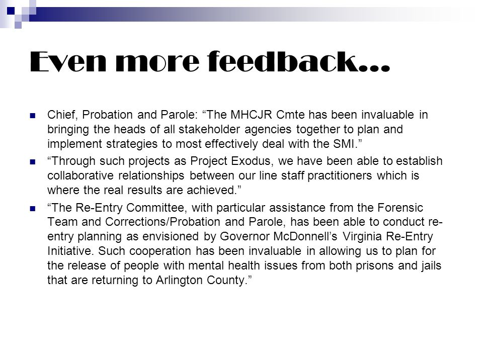 Even more feedback… Chief, Probation and Parole: The MHCJR Cmte has been invaluable in bringing the heads of all stakeholder agencies together to plan and implement strategies to most effectively deal with the SMI. Through such projects as Project Exodus, we have been able to establish collaborative relationships between our line staff practitioners which is where the real results are achieved. The Re-Entry Committee, with particular assistance from the Forensic Team and Corrections/Probation and Parole, has been able to conduct re- entry planning as envisioned by Governor McDonnell's Virginia Re-Entry Initiative.