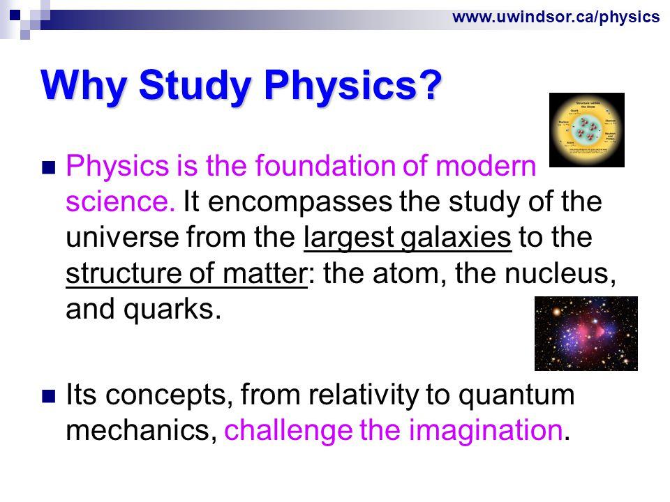 www.uwindsor.ca/physics Why Study Physics.