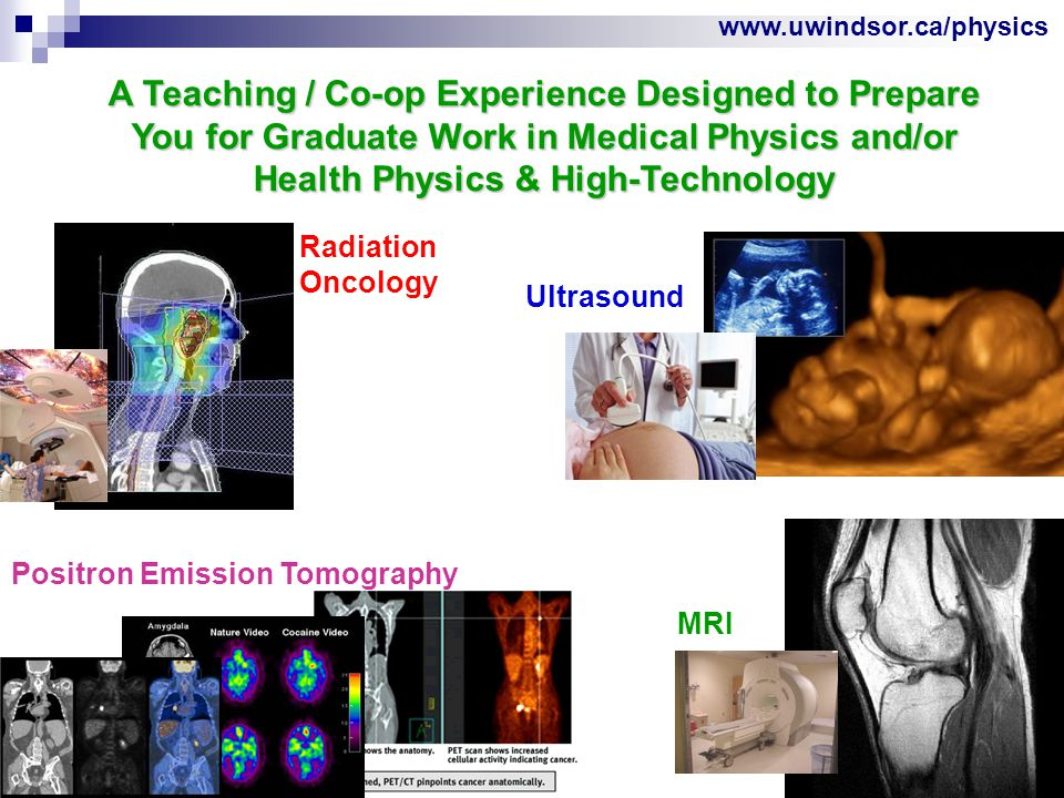 www.uwindsor.ca/physics A Teaching / Co-op Experience Designed to Prepare You for Graduate Work in Medical Physics and/or Health Physics & High-Technology Positron Emission Tomography Radiation Oncology Ultrasound MRI