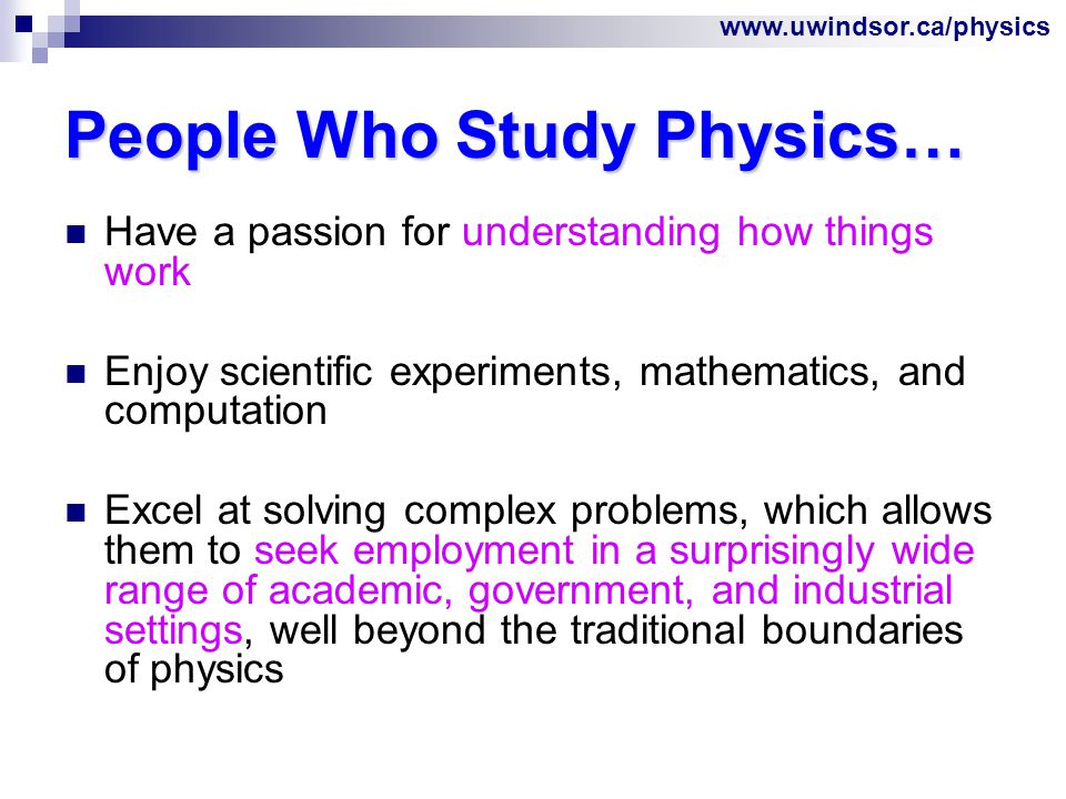 www.uwindsor.ca/physics People Who Study Physics… Have a passion for understanding how things work Enjoy scientific experiments, mathematics, and computation Excel at solving complex problems, which allows them to seek employment in a surprisingly wide range of academic, government, and industrial settings, well beyond the traditional boundaries of physics