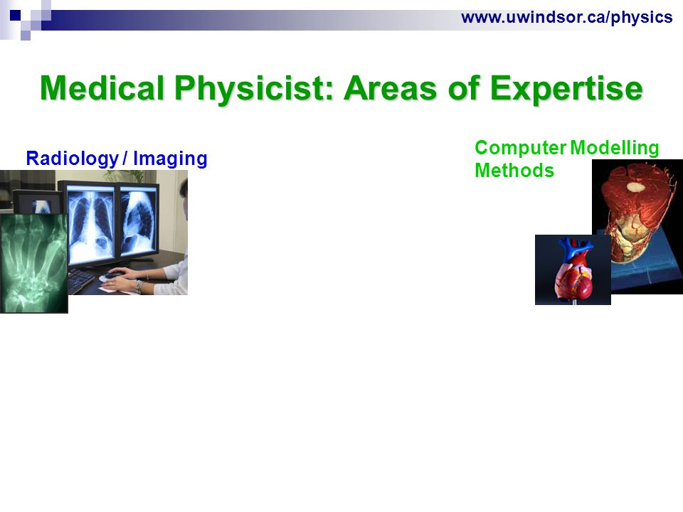 www.uwindsor.ca/physics Medical Physicist: Areas of Expertise Radiology / Imaging Computer Modelling Methods