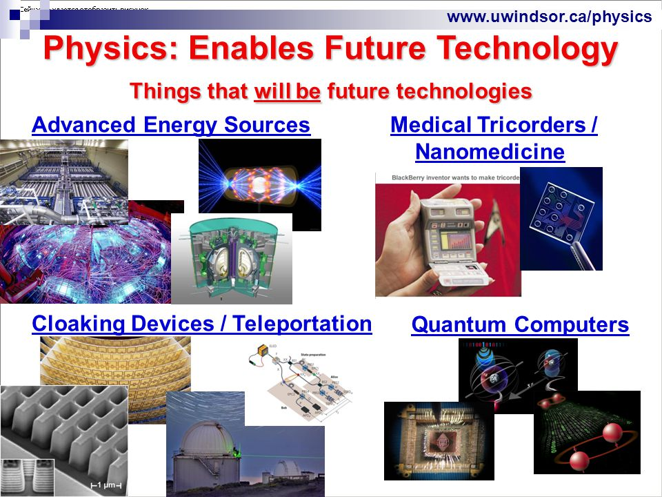 www.uwindsor.ca/physics Advanced Energy Sources Physics: Enables Future Technology Things that will be future technologies Medical Tricorders / Nanomedicine Quantum Computers Cloaking Devices / Teleportation