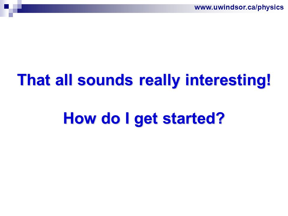 www.uwindsor.ca/physics That all sounds really interesting! How do I get started