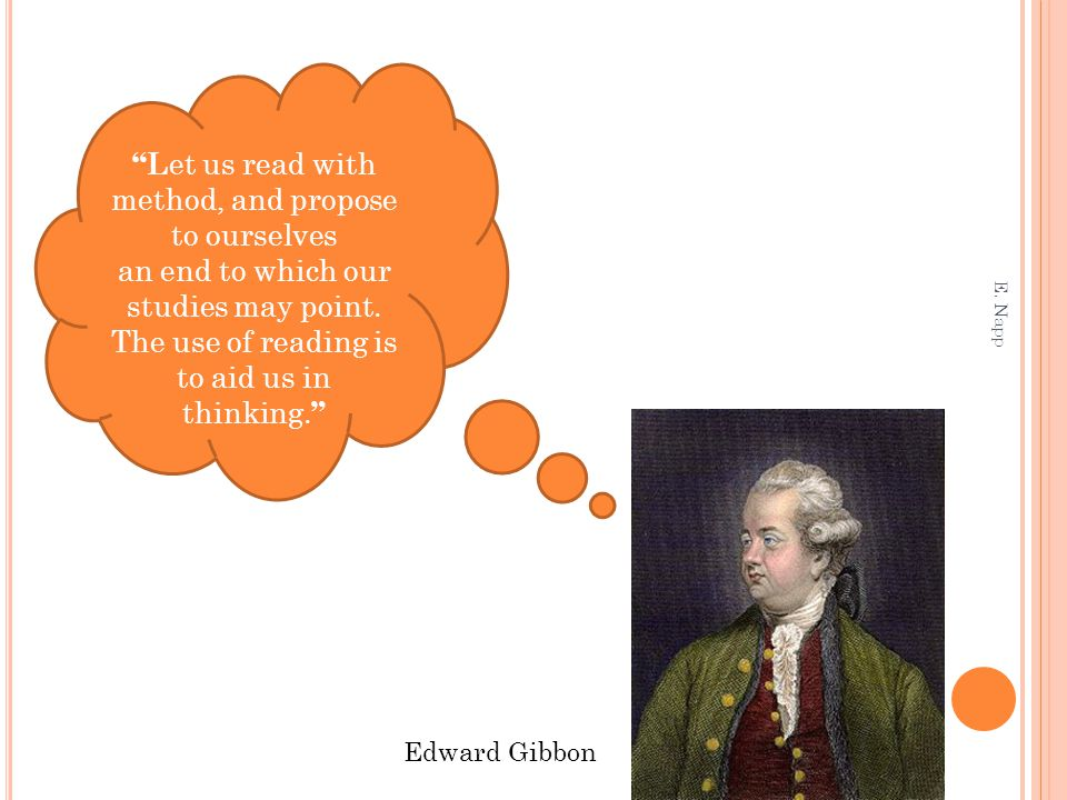 "Edward Gibbon ""L et us read with method, and propose to ourselves an end to which our studies may point. The use of reading is to aid us in thinking."