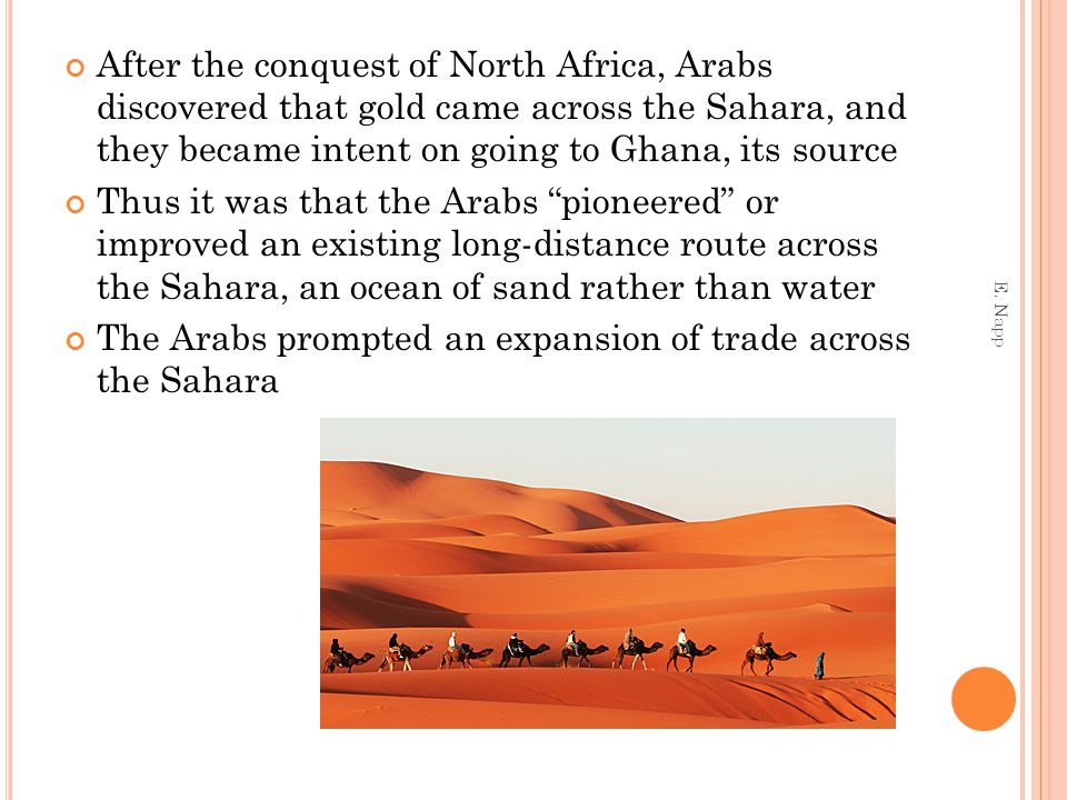 After the conquest of North Africa, Arabs discovered that gold came across the Sahara, and they became intent on going to Ghana, its source Thus it wa