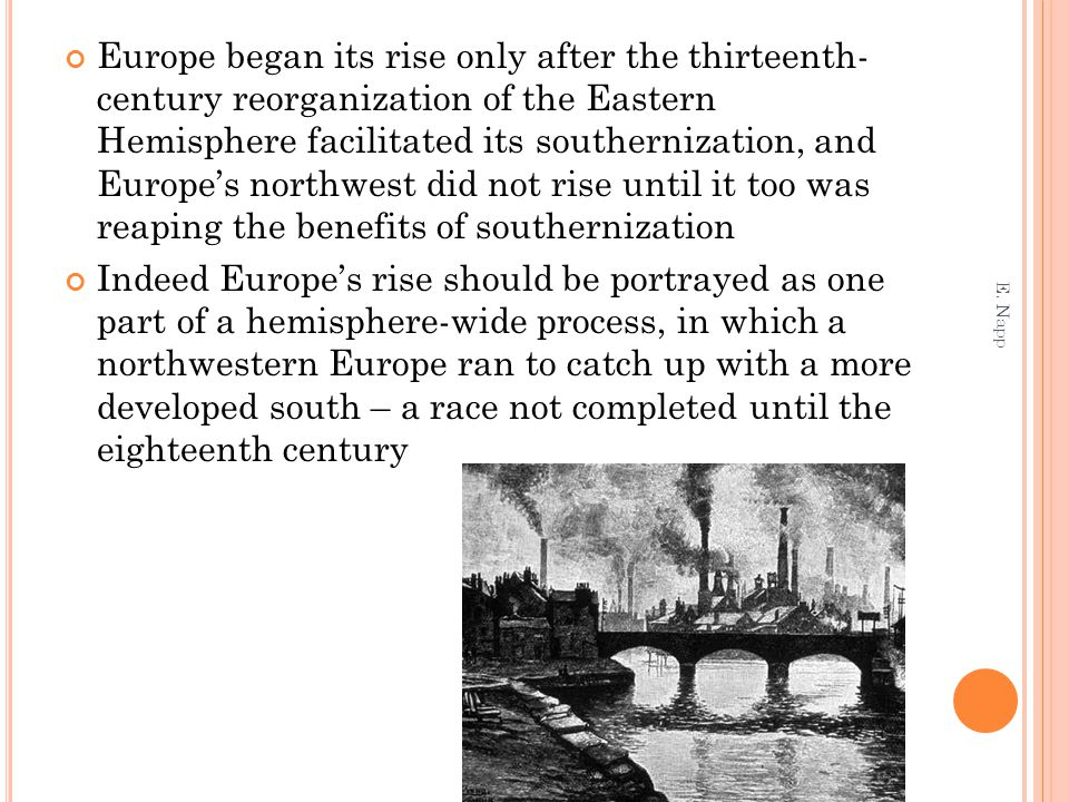 Europe began its rise only after the thirteenth- century reorganization of the Eastern Hemisphere facilitated its southernization, and Europe's northw