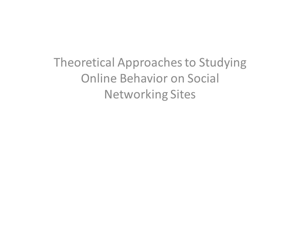 Theoretical Approaches to Studying Online Behavior on Social Networking Sites