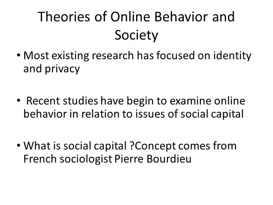 Theories of Online Behavior and Society Most existing research has focused on identity and privacy Recent studies have begin to examine online behavior in relation to issues of social capital What is social capital ?Concept comes from French sociologist Pierre Bourdieu