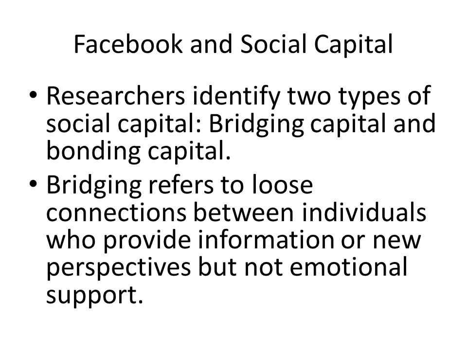 Facebook and Social Capital Researchers identify two types of social capital: Bridging capital and bonding capital.