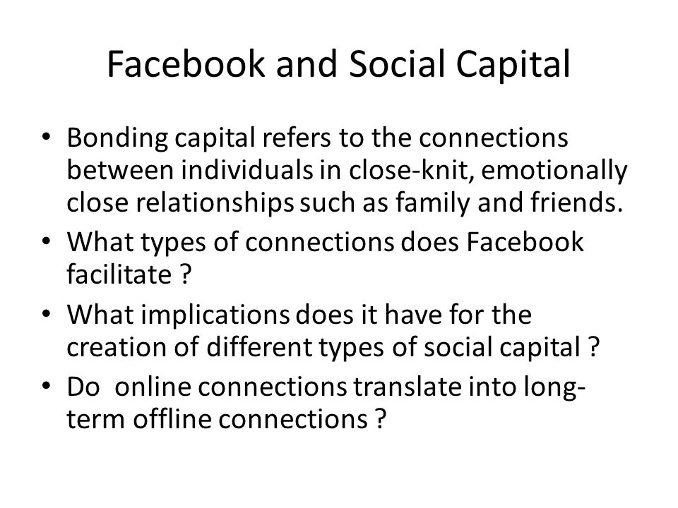 Facebook and Social Capital Bonding capital refers to the connections between individuals in close-knit, emotionally close relationships such as family and friends.