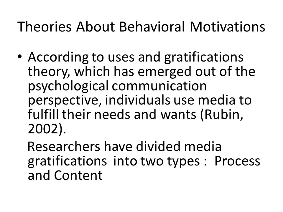 Theories About Behavioral Motivations According to uses and gratifications theory, which has emerged out of the psychological communication perspective, individuals use media to fulfill their needs and wants (Rubin, 2002).