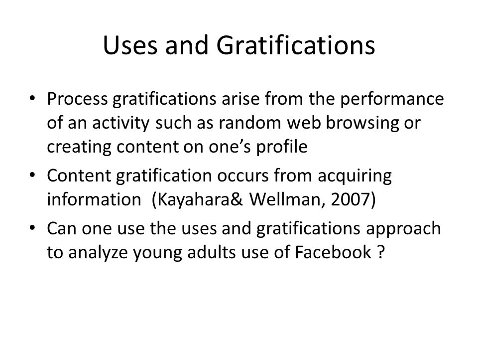 Uses and Gratifications Process gratifications arise from the performance of an activity such as random web browsing or creating content on one's profile Content gratification occurs from acquiring information (Kayahara& Wellman, 2007) Can one use the uses and gratifications approach to analyze young adults use of Facebook ?
