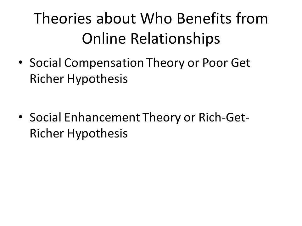 Theories about Who Benefits from Online Relationships Social Compensation Theory or Poor Get Richer Hypothesis Social Enhancement Theory or Rich-Get- Richer Hypothesis