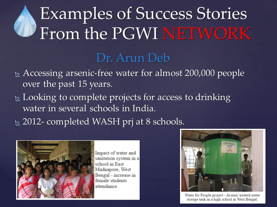 Dr. Arun Deb  Accessing arsenic-free water for almost 200,000 people over the past 15 years.  Looking to complete projects for access to drinking wa