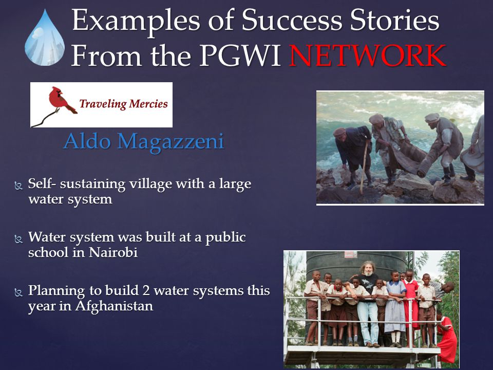 Aldo Magazzeni  Self- sustaining village with a large water system  Water system was built at a public school in Nairobi  Planning to build 2 water