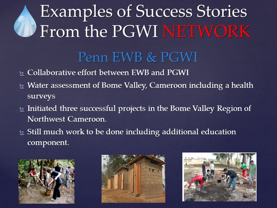 Penn EWB & PGWI  Collaborative effort between EWB and PGWI  Water assessment of Bome Valley, Cameroon including a health surveys  Initiated three s
