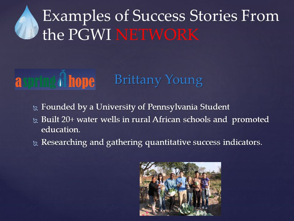 Brittany Young  Founded by a University of Pennsylvania Student  Built 20+ water wells in rural African schools and promoted education.