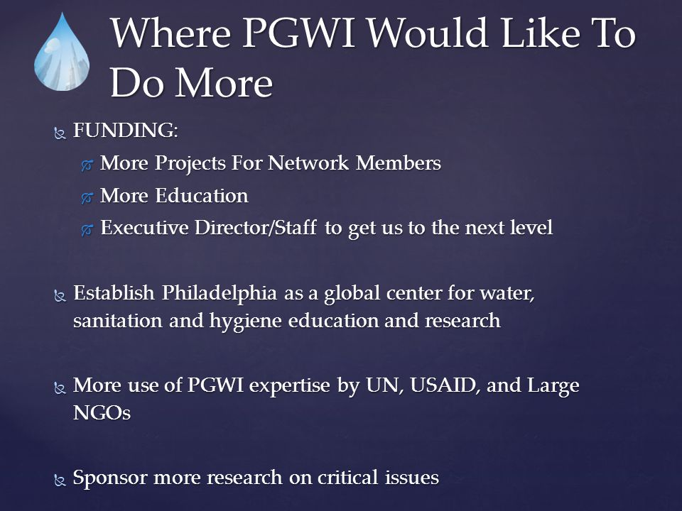 Where PGWI Would Like To Do More  FUNDING:  More Projects For Network Members  More Education  Executive Director/Staff to get us to the next level  Establish Philadelphia as a global center for water, sanitation and hygiene education and research  More use of PGWI expertise by UN, USAID, and Large NGOs  Sponsor more research on critical issues