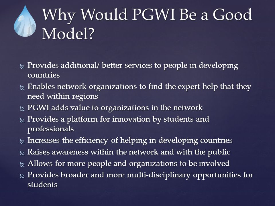  Provides additional/ better services to people in developing countries  Enables network organizations to find the expert help that they need within regions  PGWI adds value to organizations in the network  Provides a platform for innovation by students and professionals  Increases the efficiency of helping in developing countries  Raises awareness within the network and with the public  Allows for more people and organizations to be involved  Provides broader and more multi-disciplinary opportunities for students Why Would PGWI Be a Good Model