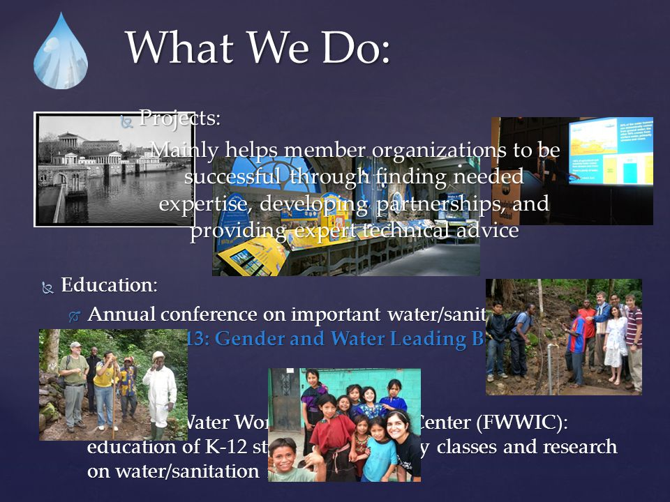  Many current/former business professionals in the environmental field  Technical experience in hydrology, engineering, public health, sanitation  Federal, regional, and local water experts  Water regulatory experts  Language services  Super student volunteers.
