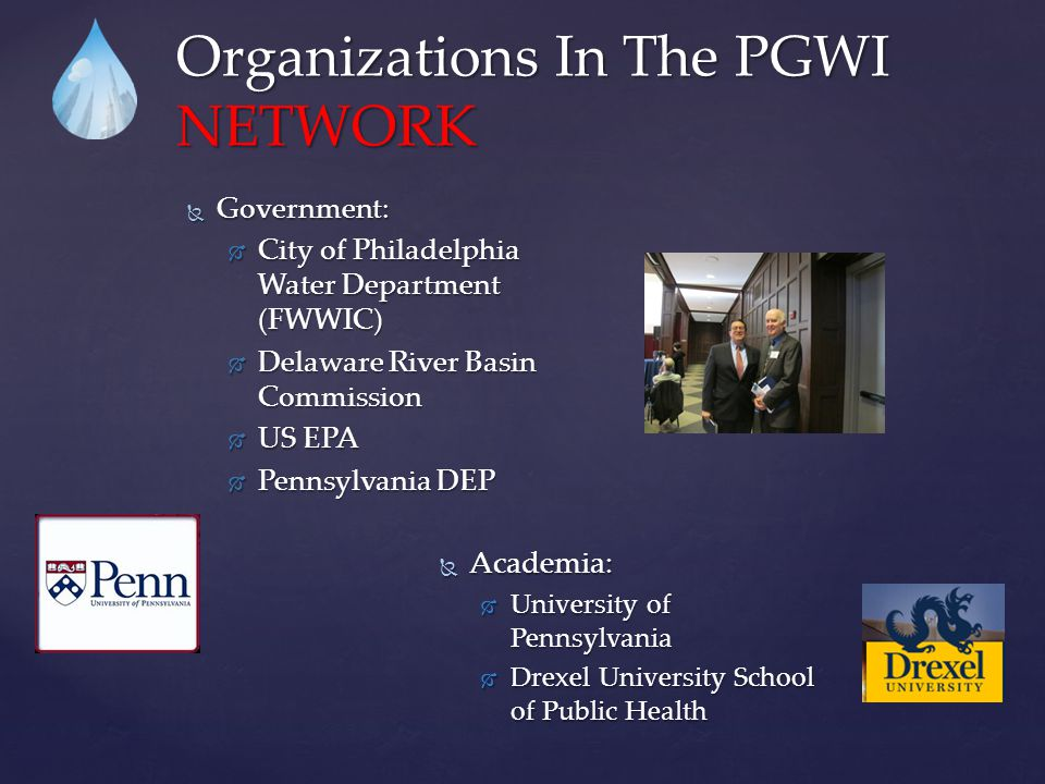 Organizations In The PGWI NETWORK  Government:  City of Philadelphia Water Department (FWWIC)  Delaware River Basin Commission  US EPA  Pennsylvania DEP  Academia:  University of Pennsylvania  Drexel University School of Public Health