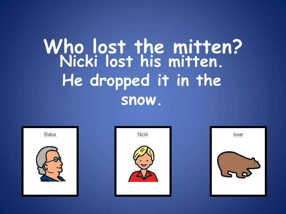 Who lost the mitten? Nicki lost his mitten. He dropped it in the snow.