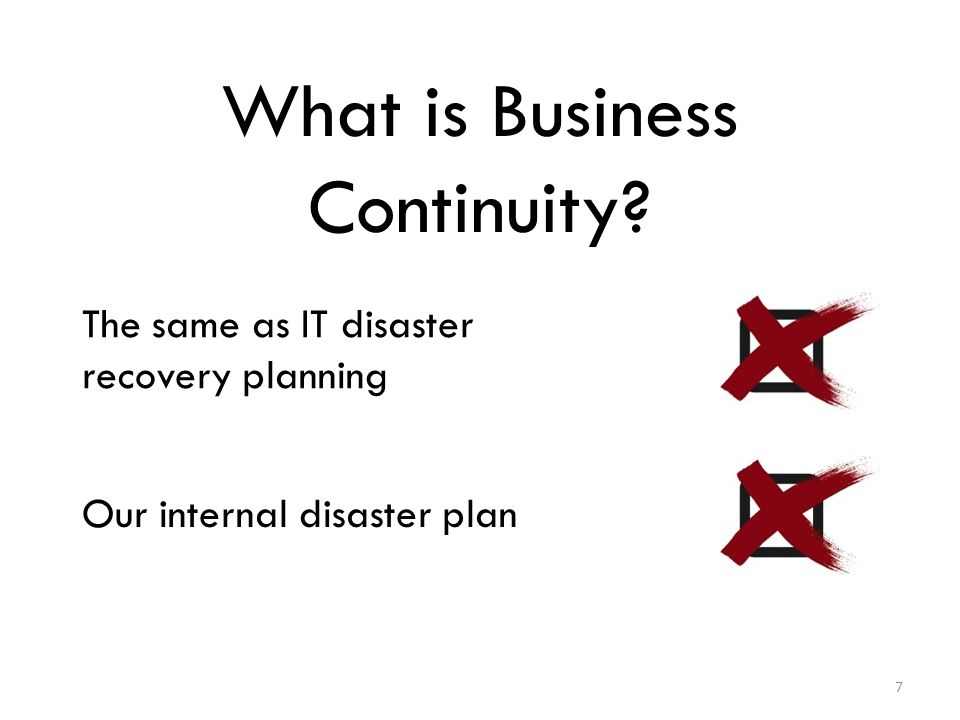 What is Business Continuity The same as IT disaster recovery planning Our internal disaster plan 7
