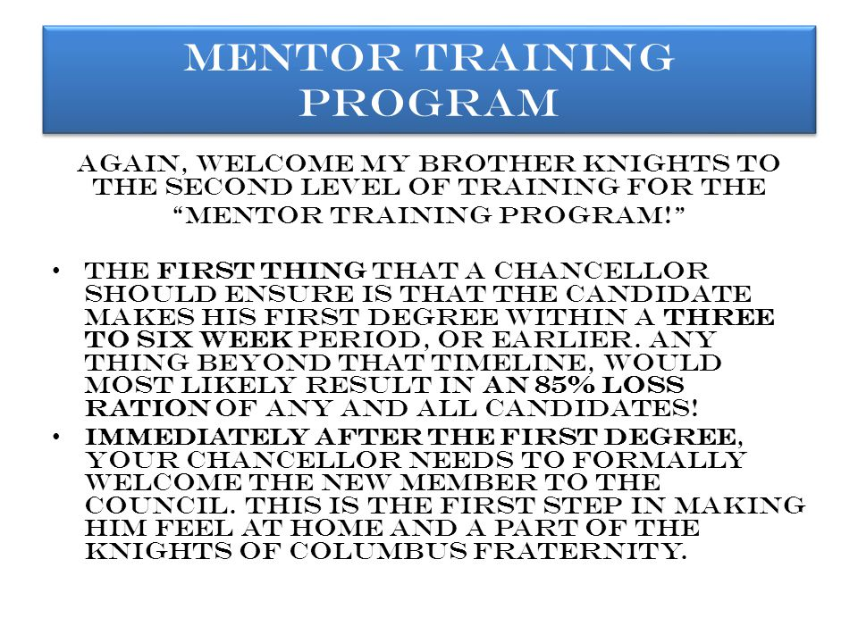Again, welcome my brother knights to the second level of training for the mentor training program! The first thing that a chancellor should ensure is that the candidate makes his first degree within a three to six week period, or earlier.