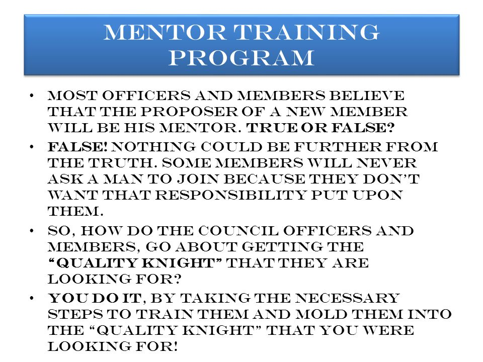 a mentor can be any council member, but he should do and know the following: He should volunteer for the position and that he indicates an interest in helping.