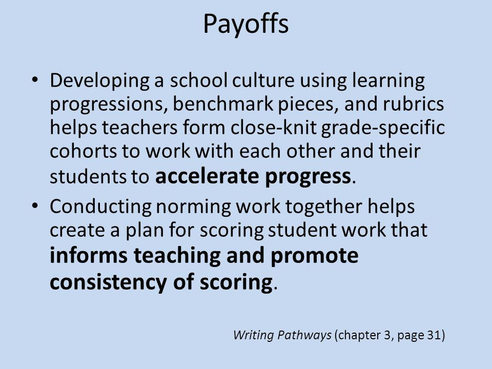 Payoffs Developing a school culture using learning progressions, benchmark pieces, and rubrics helps teachers form close-knit grade-specific cohorts to work with each other and their students to accelerate progress.