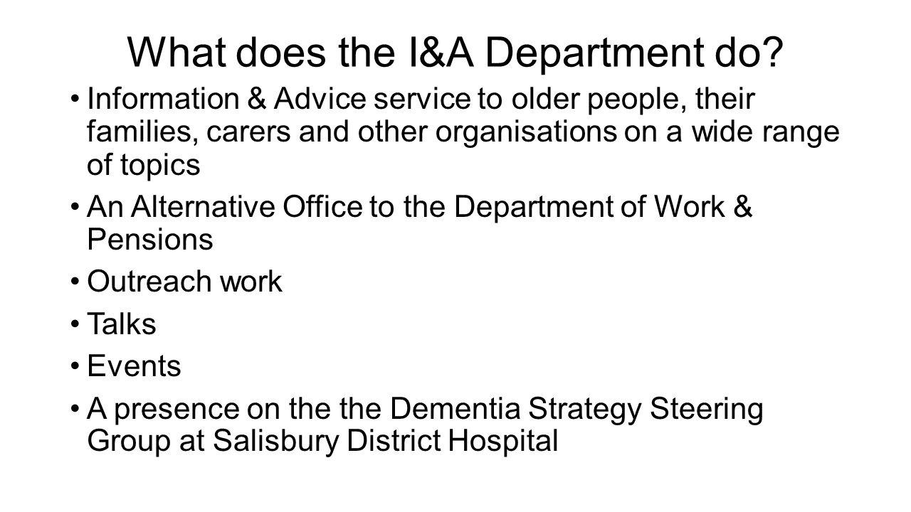 What does the I&A Department do? Information & Advice service to older people, their families, carers and other organisations on a wide range of topic