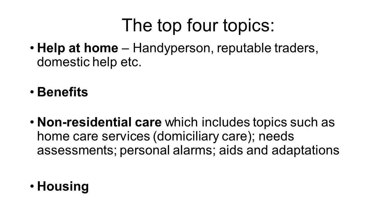 The top four topics: Help at home – Handyperson, reputable traders, domestic help etc. Benefits Non-residential care which includes topics such as hom