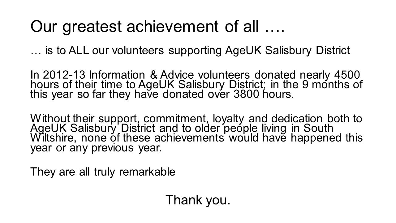 Our greatest achievement of all …. … is to ALL our volunteers supporting AgeUK Salisbury District In 2012-13 Information & Advice volunteers donated n