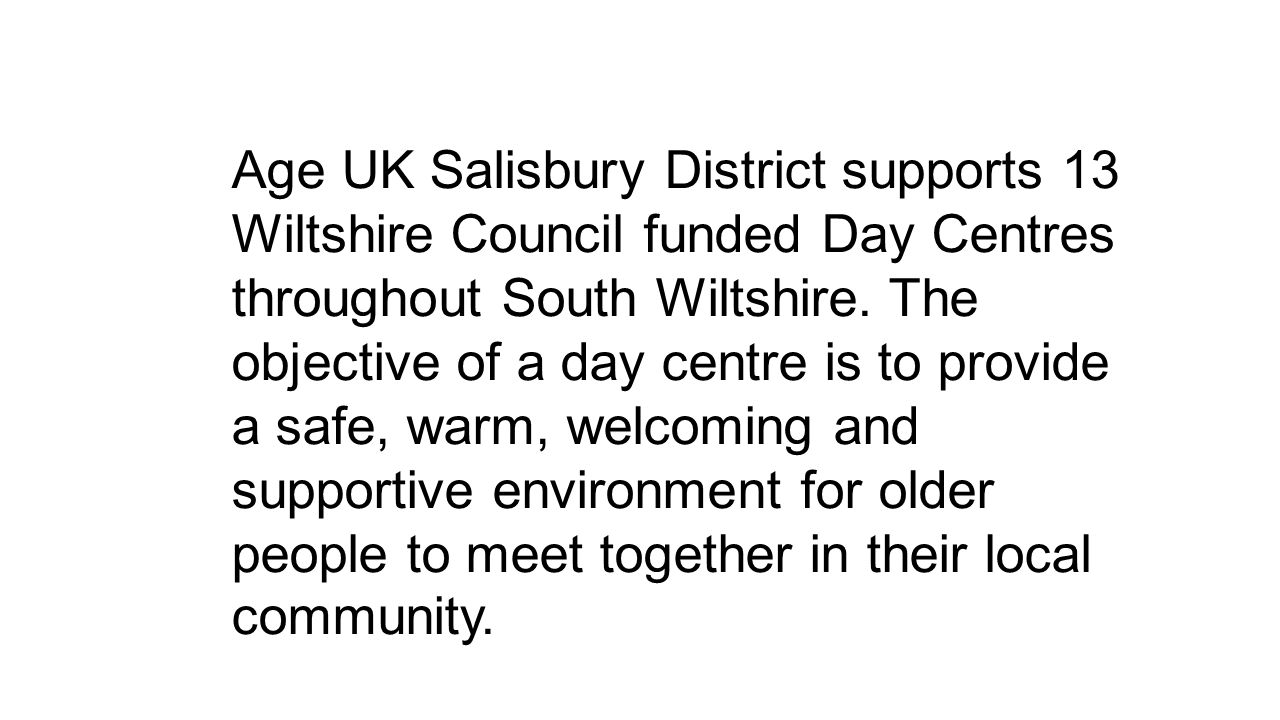Age UK Salisbury District supports 13 Wiltshire Council funded Day Centres throughout South Wiltshire. The objective of a day centre is to provide a s