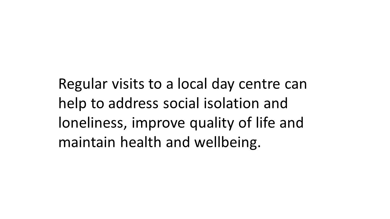 Regular visits to a local day centre can help to address social isolation and loneliness, improve quality of life and maintain health and wellbeing.