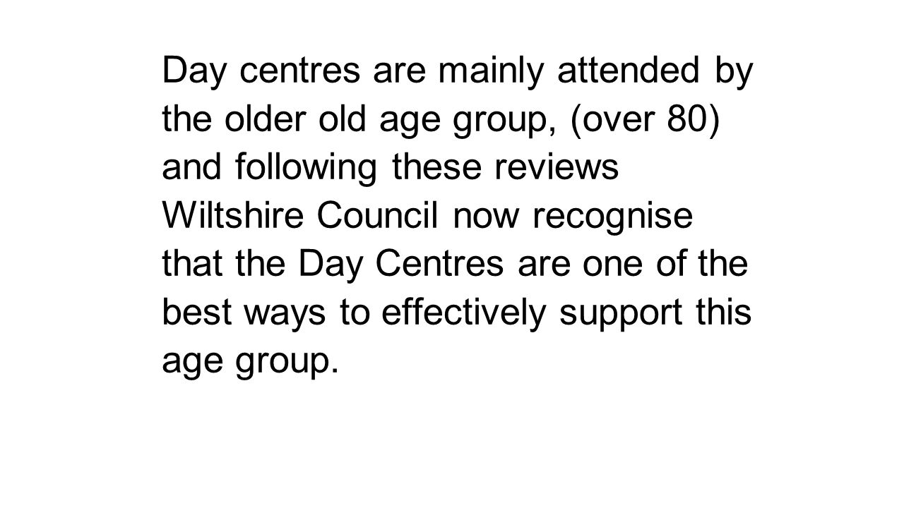 Day centres are mainly attended by the older old age group, (over 80) and following these reviews Wiltshire Council now recognise that the Day Centres
