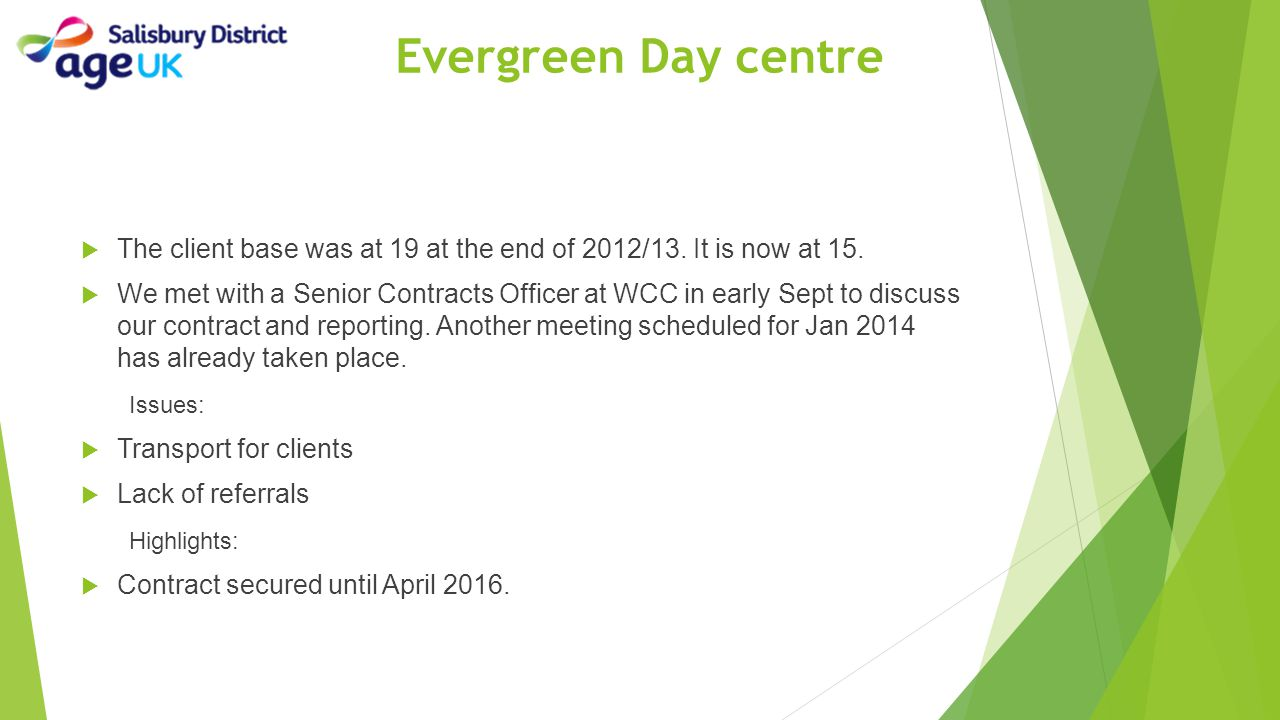 Evergreen Day centre  The client base was at 19 at the end of 2012/13. It is now at 15.  We met with a Senior Contracts Officer at WCC in early Sept