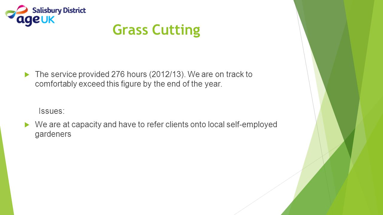 Grass Cutting  The service provided 276 hours (2012/13). We are on track to comfortably exceed this figure by the end of the year. Issues:  We are a
