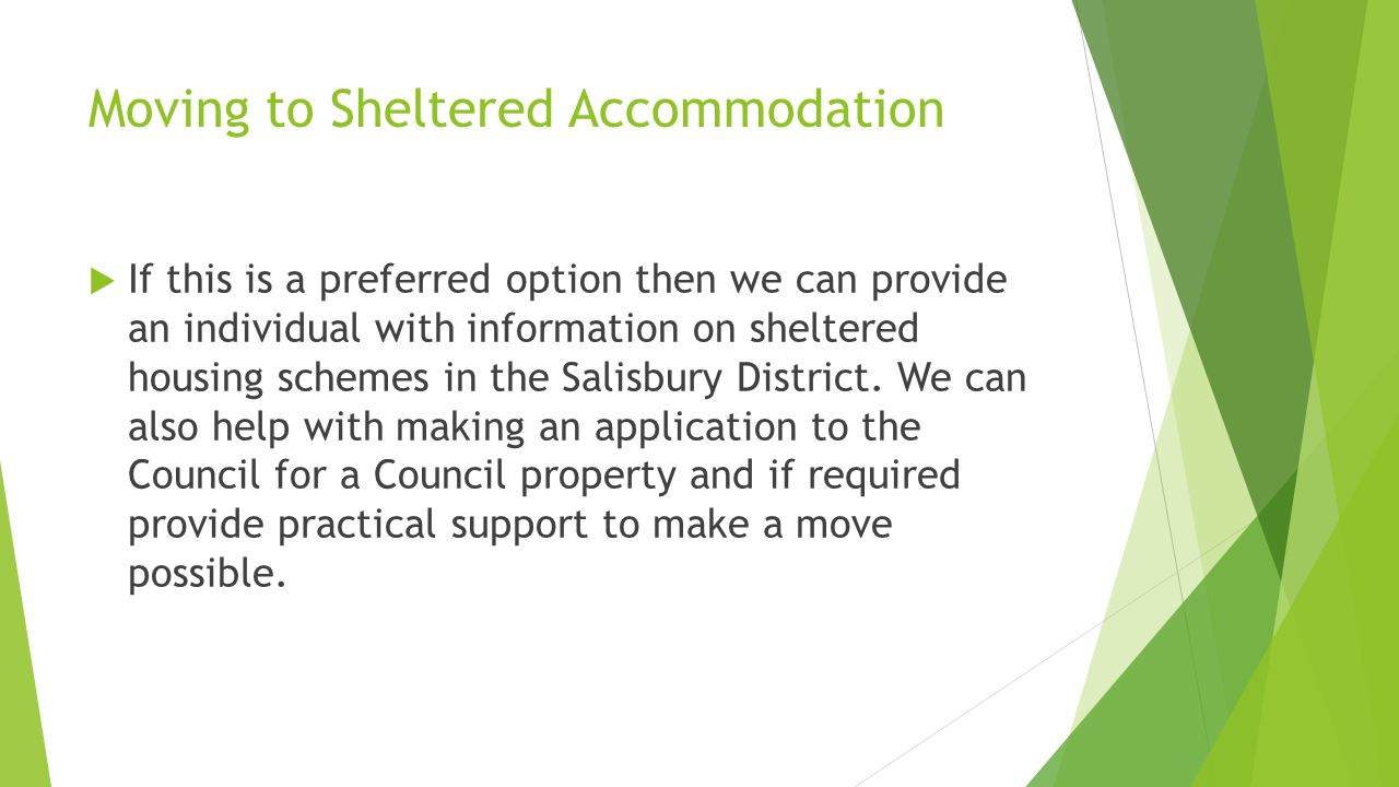 Moving to Sheltered Accommodation  If this is a preferred option then we can provide an individual with information on sheltered housing schemes in t