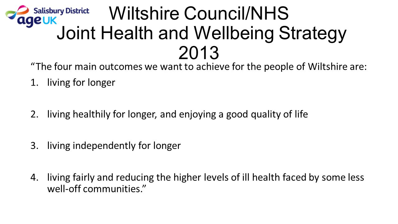 """Wiltshire Council/NHS Joint Health and Wellbeing Strategy 2013 """"The four main outcomes we want to achieve for the people of Wiltshire are: 1.living fo"""