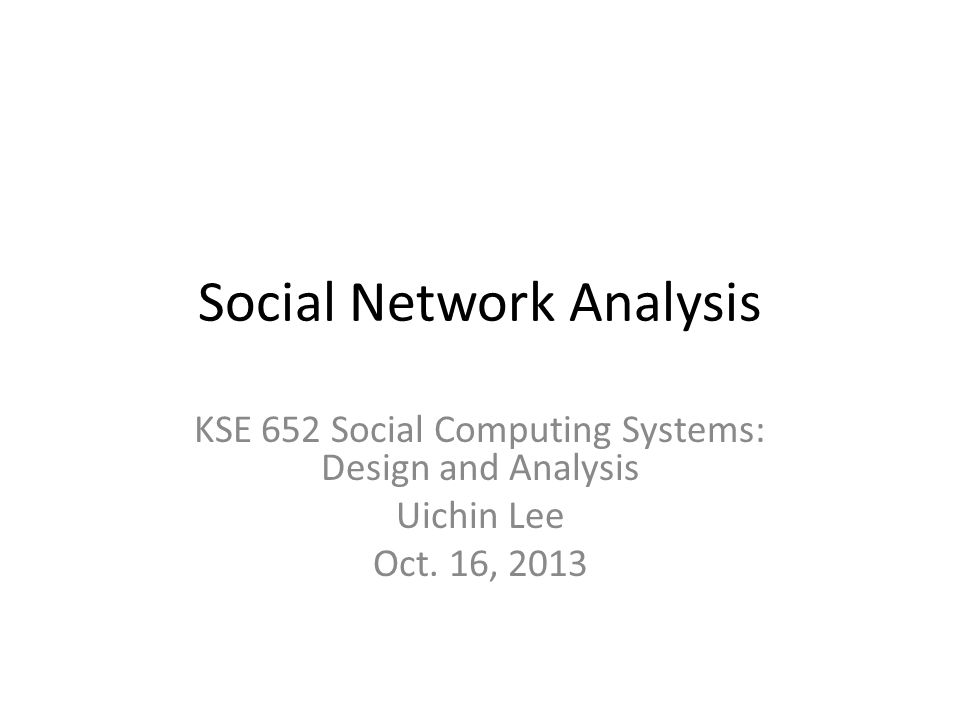 Social Network Analysis KSE 652 Social Computing Systems: Design and Analysis Uichin Lee Oct.